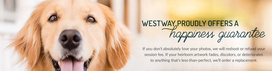 Westway proudly offers a happiness guarantee. If you don't absolutely love your photos, we will reshoot or refund your session fee. If your heirloom artwork fades, discolors, or deteriorates to anything that's less-than-perfect, we'll order a replacement.